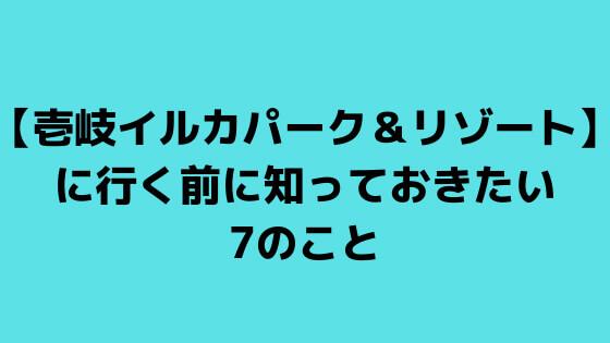 【壱岐イルカパーク&リゾート】に行く前に知っておきたい7のこと