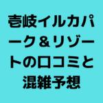 2019壱岐イルカパーク&リゾートの口コミと混雑予想