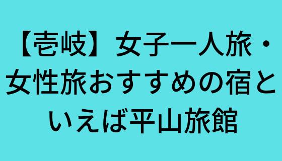 【壱岐】女子一人旅・女性旅おすすめの宿といえば平山旅館