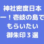 神社密度日本一!壱岐の島でもらいたい御朱印3選