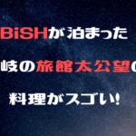 BiSHが泊まった壱岐の旅館太公望の料理がスゴい!